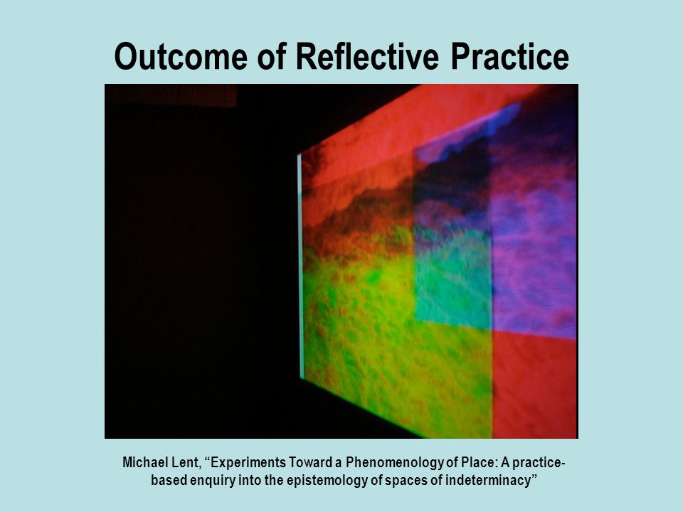 Outcome of Reflective Practice Michael Lent, Experiments Toward a Phenomenology of Place: A practice- based enquiry into the epistemology of spaces of indeterminacy