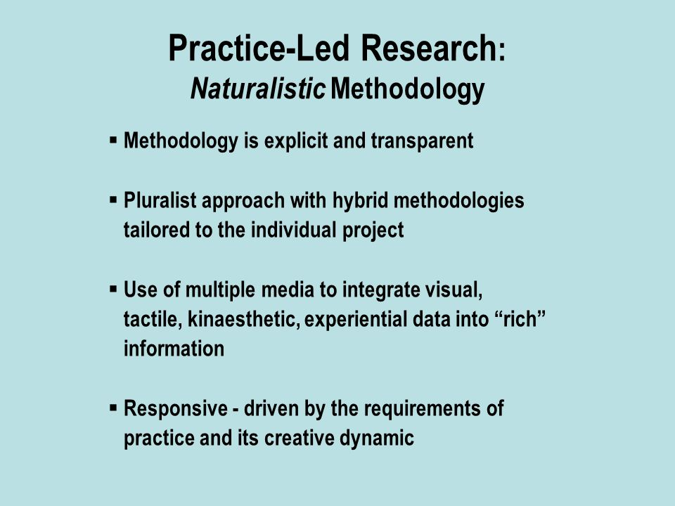 Practice-Led Research : Naturalistic Methodology  Methodology is explicit and transparent  Pluralist approach with hybrid methodologies tailored to the individual project  Use of multiple media to integrate visual, tactile, kinaesthetic, experiential data into rich information  Responsive - driven by the requirements of practice and its creative dynamic