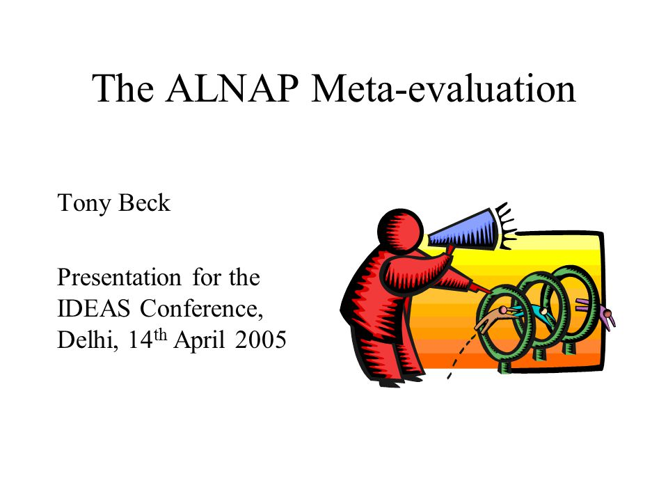 The ALNAP Meta-evaluation Tony Beck Presentation for the IDEAS Conference, Delhi, 14 th April 2005
