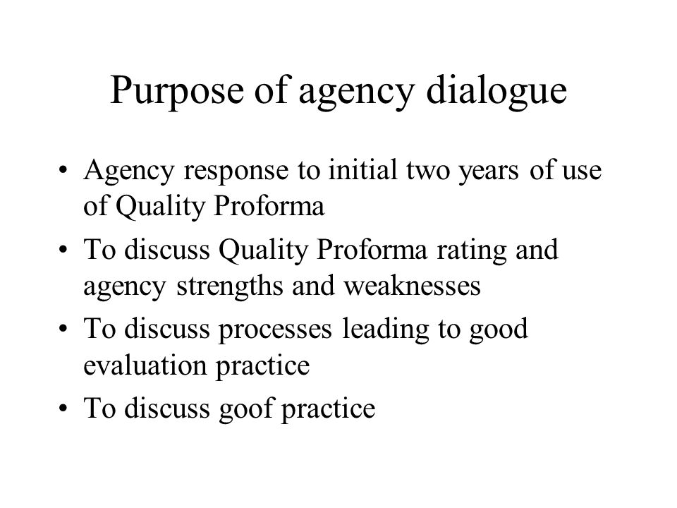 Purpose of agency dialogue Agency response to initial two years of use of Quality Proforma To discuss Quality Proforma rating and agency strengths and weaknesses To discuss processes leading to good evaluation practice To discuss goof practice
