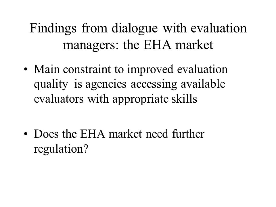 Findings from dialogue with evaluation managers: the EHA market Main constraint to improved evaluation quality is agencies accessing available evaluators with appropriate skills Does the EHA market need further regulation
