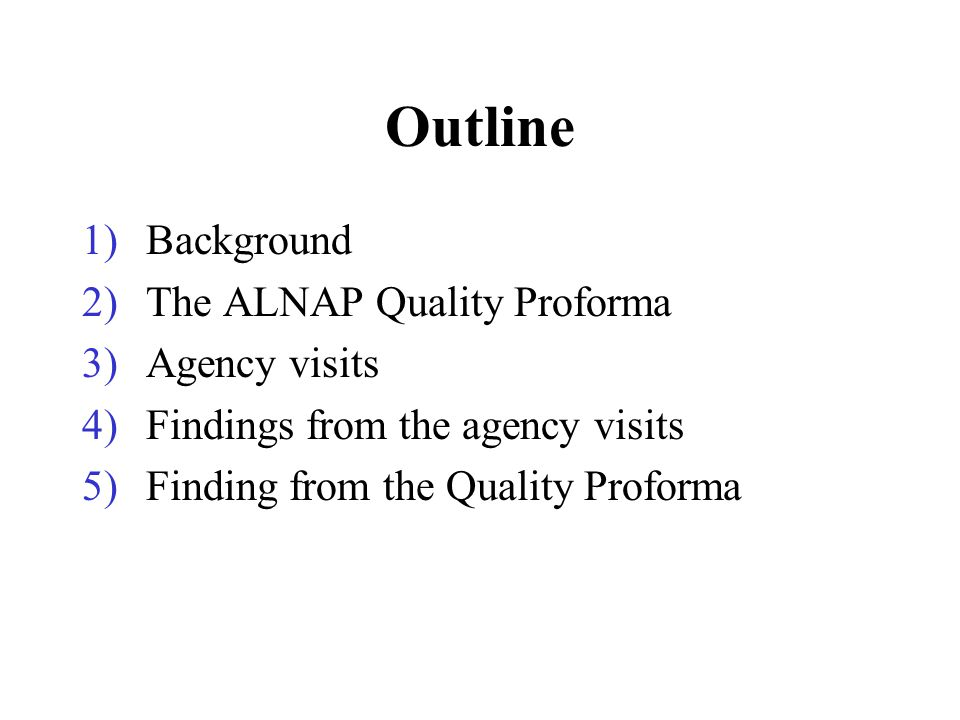 Outline 1)Background 2)The ALNAP Quality Proforma 3)Agency visits 4)Findings from the agency visits 5)Finding from the Quality Proforma