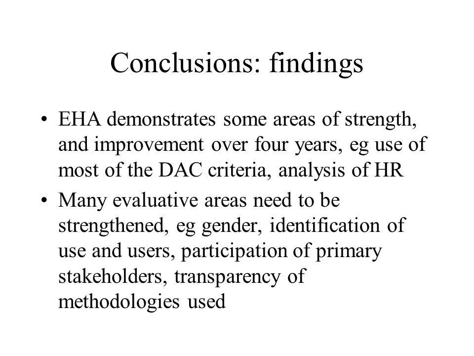 Conclusions: findings EHA demonstrates some areas of strength, and improvement over four years, eg use of most of the DAC criteria, analysis of HR Many evaluative areas need to be strengthened, eg gender, identification of use and users, participation of primary stakeholders, transparency of methodologies used