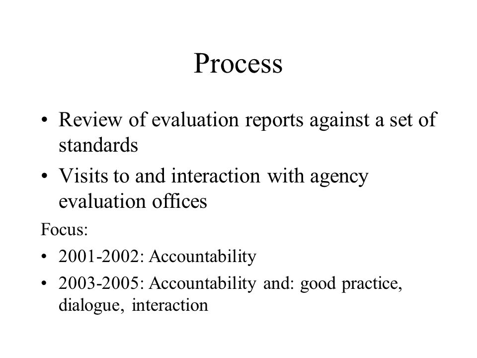 Process Review of evaluation reports against a set of standards Visits to and interaction with agency evaluation offices Focus: 2001-2002: Accountability 2003-2005: Accountability and: good practice, dialogue, interaction