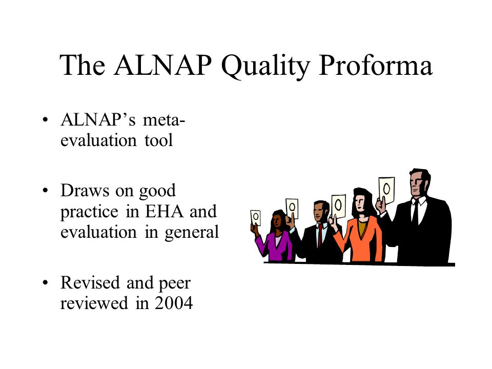 The ALNAP Quality Proforma ALNAP's meta- evaluation tool Draws on good practice in EHA and evaluation in general Revised and peer reviewed in 2004