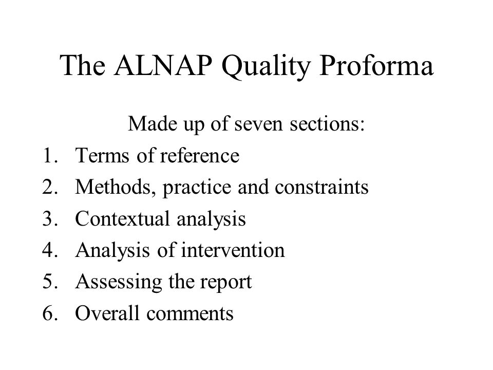 The ALNAP Quality Proforma Made up of seven sections: 1.Terms of reference 2.Methods, practice and constraints 3.Contextual analysis 4.Analysis of intervention 5.Assessing the report 6.Overall comments