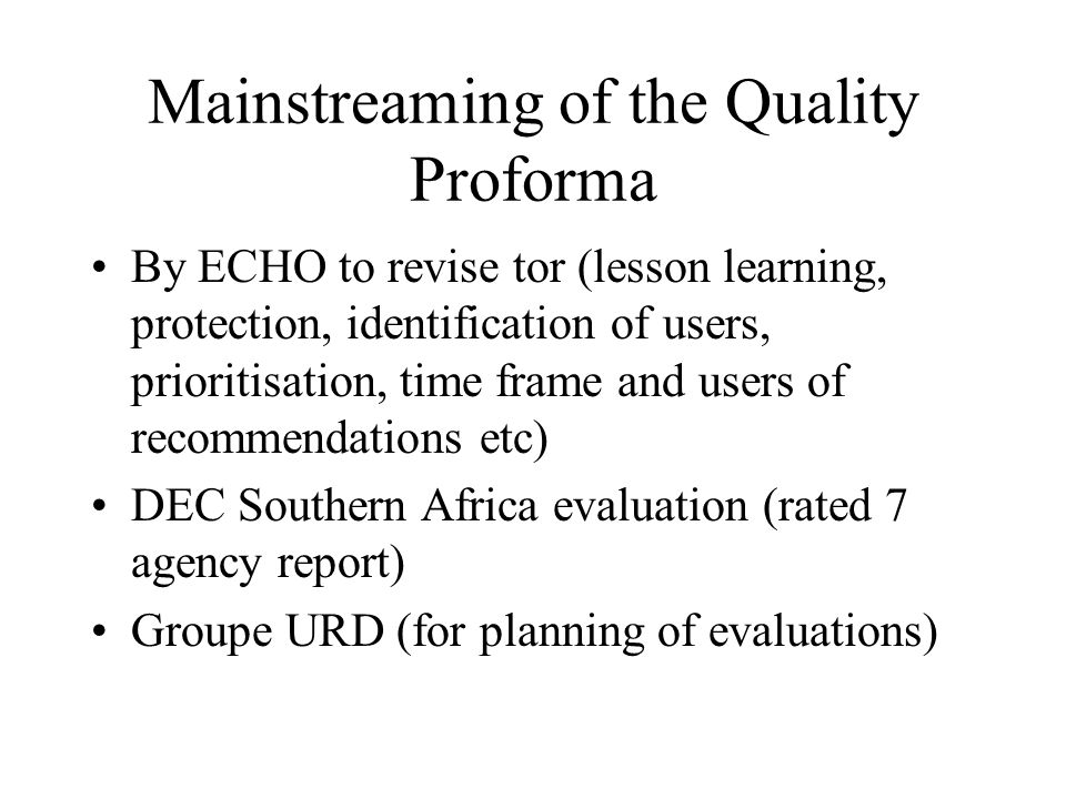 Mainstreaming of the Quality Proforma By ECHO to revise tor (lesson learning, protection, identification of users, prioritisation, time frame and users of recommendations etc) DEC Southern Africa evaluation (rated 7 agency report) Groupe URD (for planning of evaluations)
