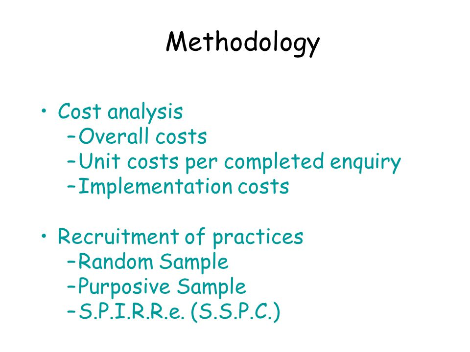 Methodology Cost analysis –Overall costs –Unit costs per completed enquiry –Implementation costs Recruitment of practices –Random Sample –Purposive Sample –S.P.I.R.R.e.
