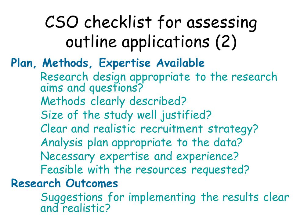 CSO checklist for assessing outline applications (2) Plan, Methods, Expertise Available Research design appropriate to the research aims and questions.