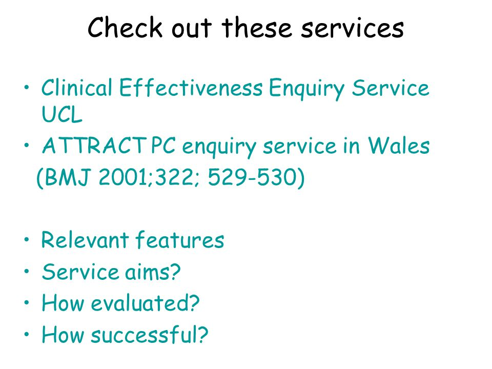 Check out these services Clinical Effectiveness Enquiry Service UCL ATTRACT PC enquiry service in Wales (BMJ 2001;322; 529-530) Relevant features Service aims.