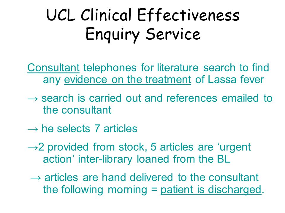 UCL Clinical Effectiveness Enquiry Service Consultant telephones for literature search to find any evidence on the treatment of Lassa fever → search is carried out and references emailed to the consultant → he selects 7 articles →2 provided from stock, 5 articles are 'urgent action' inter-library loaned from the BL → articles are hand delivered to the consultant the following morning = patient is discharged.