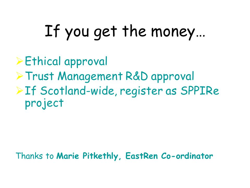 If you get the money…  Ethical approval  Trust Management R&D approval  If Scotland-wide, register as SPPIRe project Thanks to Marie Pitkethly, EastRen Co-ordinator
