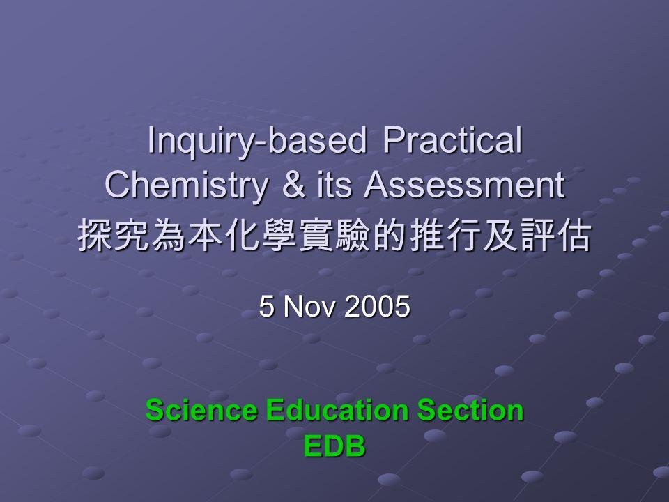 Inquiry-based Practical Chemistry & its Assessment 探究為本化學實驗的推行及評估 5 Nov 2005 Science Education Section EDB