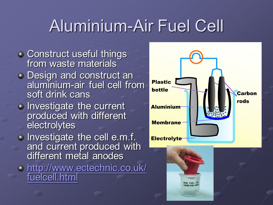 Aluminium-Air Fuel Cell Construct useful things from waste materials Design and construct an aluminium-air fuel cell from soft drink cans Investigate