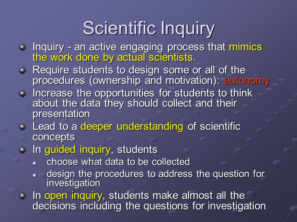 Scientific Inquiry Inquiry - an active engaging process that mimics the work done by actual scientists. Require students to design some or all of the