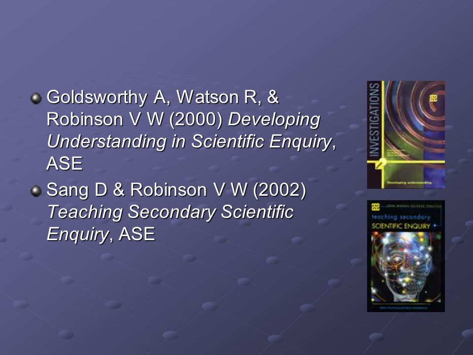 Goldsworthy A, Watson R, & Robinson V W (2000) Developing Understanding in Scientific Enquiry, ASE Sang D & Robinson V W (2002) Teaching Secondary Sci