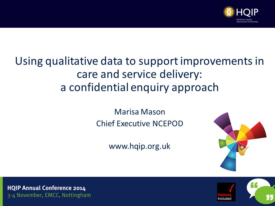 Using qualitative data to support improvements in care and service delivery: a confidential enquiry approach Marisa Mason Chief Executive NCEPOD www.hqip.org.uk