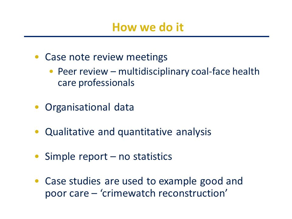 How we do it Case note review meetings Peer review – multidisciplinary coal-face health care professionals Organisational data Qualitative and quantitative analysis Simple report – no statistics Case studies are used to example good and poor care – 'crimewatch reconstruction'