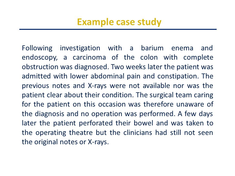 Example case study Following investigation with a barium enema and endoscopy, a carcinoma of the colon with complete obstruction was diagnosed.
