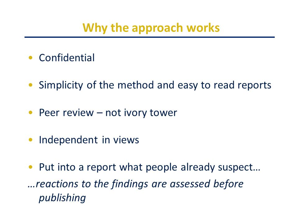 Why the approach works Confidential Simplicity of the method and easy to read reports Peer review – not ivory tower Independent in views Put into a report what people already suspect… …reactions to the findings are assessed before publishing