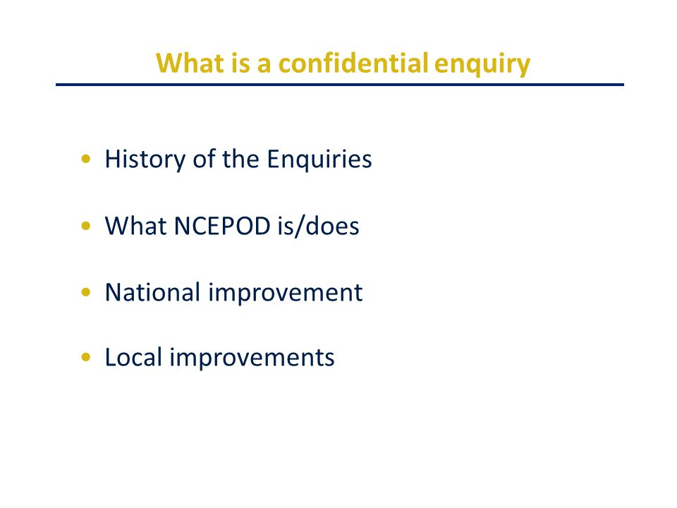 What is a confidential enquiry History of the Enquiries What NCEPOD is/does National improvement Local improvements