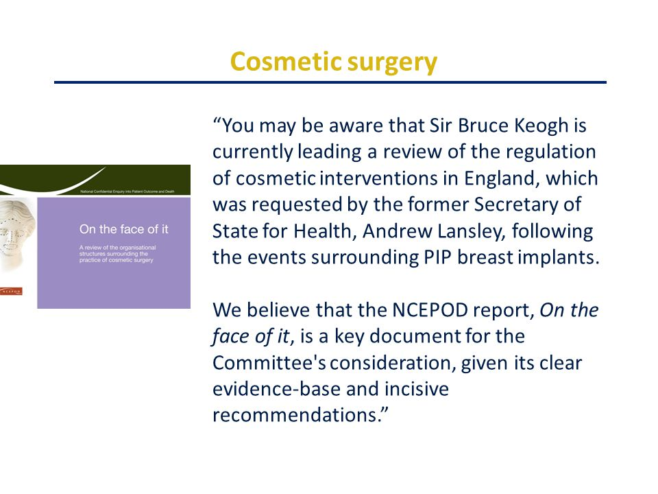 Cosmetic surgery You may be aware that Sir Bruce Keogh is currently leading a review of the regulation of cosmetic interventions in England, which was requested by the former Secretary of State for Health, Andrew Lansley, following the events surrounding PIP breast implants.