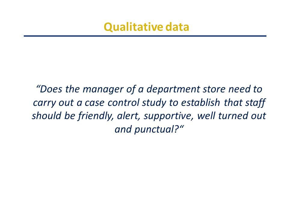 Qualitative data Does the manager of a department store need to carry out a case control study to establish that staff should be friendly, alert, supportive, well turned out and punctual