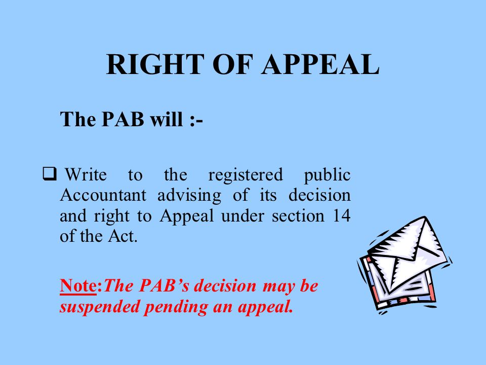 RIGHT OF APPEAL The PAB will :-  Write to the registered public Accountant advising of its decision and right to Appeal under section 14 of the Act.