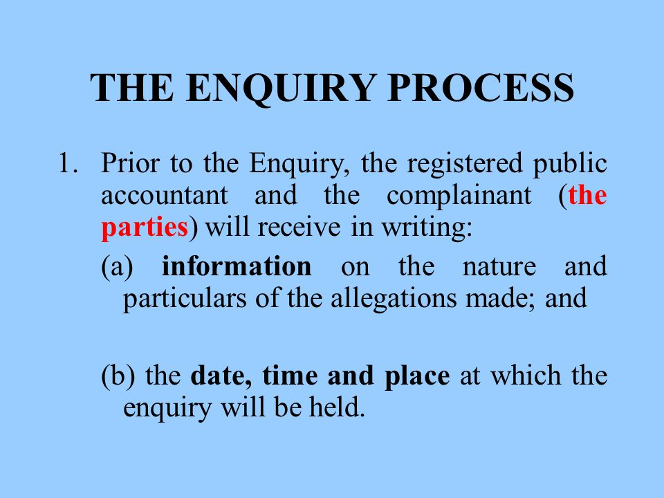 THE ENQUIRY PROCESS 1.Prior to the Enquiry, the registered public accountant and the complainant (the parties) will receive in writing: (a) information on the nature and particulars of the allegations made; and (b) the date, time and place at which the enquiry will be held.