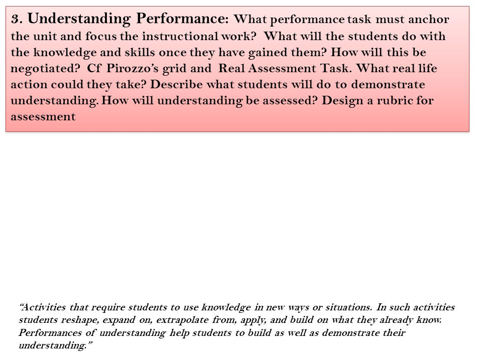3. Understanding Performance: What performance task must anchor the unit and focus the instructional work? What will the students do with the knowledg