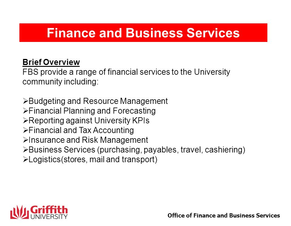 1 Office of Finance and Business Services Finance and Business Services Brief Overview FBS provide a range of financial services to the University community including:  Budgeting and Resource Management  Financial Planning and Forecasting  Reporting against University KPIs  Financial and Tax Accounting  Insurance and Risk Management  Business Services (purchasing, payables, travel, cashiering)  Logistics(stores, mail and transport)