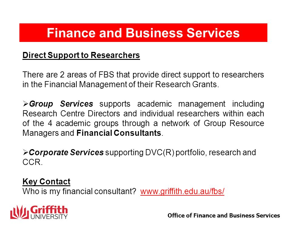 3 Office of Finance and Business Services Finance and Business Services Role of Financial Consultant  Assist with grant applications (costing and budget preparation)  Work with Heads of School, Research Centre Directors and individual researchers to manage their portfolio of projects  Provide advice on University financial policies and procedures  Provide training in use of Griffith Portal Web Services  Work with Corporate Services on Financial Reporting, Project Completions and Closures