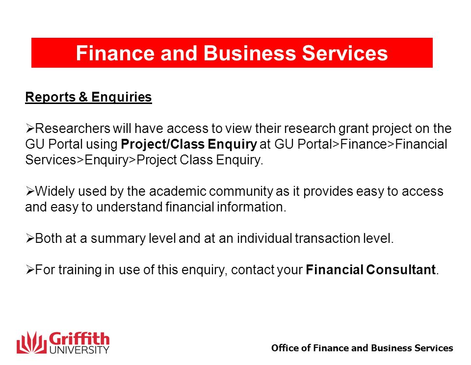 7 Office of Finance and Business Services Finance and Business Services Reports & Enquiries  Researchers will have access to view their research grant project on the GU Portal using Project/Class Enquiry at GU Portal>Finance>Financial Services>Enquiry>Project Class Enquiry.