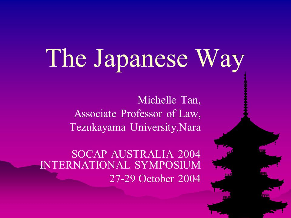 The Japanese Way Michelle Tan, Associate Professor of Law, Tezukayama University,Nara SOCAP AUSTRALIA 2004 INTERNATIONAL SYMPOSIUM 27-29 October 2004