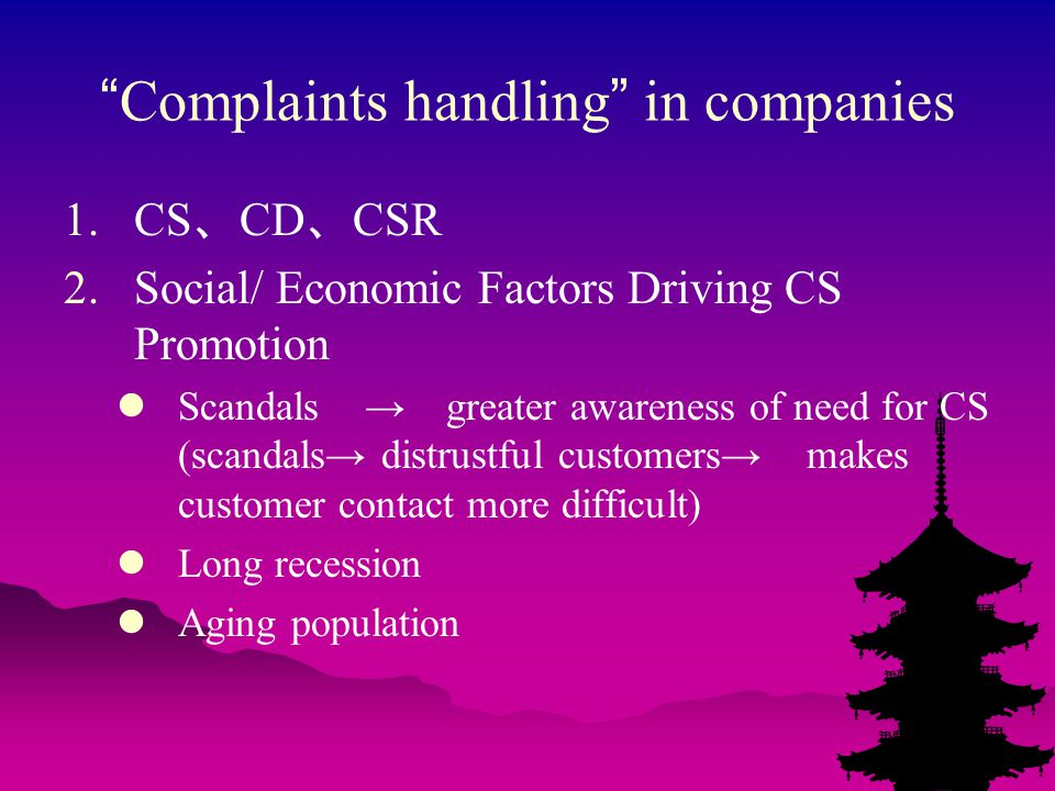 Complaints handling in companies 1.CS 、 CD 、 CSR 2.Social/ Economic Factors Driving CS Promotion Scandals → greater awareness of need for CS (scandals→ distrustful customers→ makes customer contact more difficult) Long recession Aging population