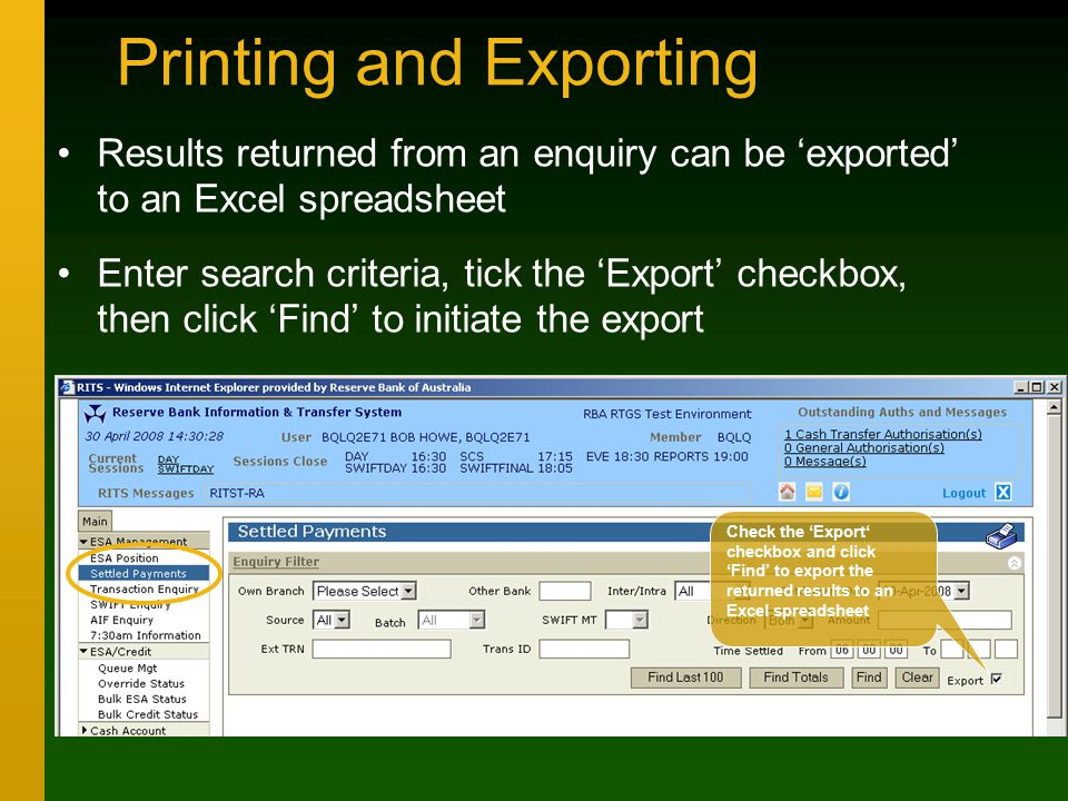 Printing and Exporting Results returned from an enquiry can be 'exported' to an Excel spreadsheet Enter search criteria, tick the 'Export' checkbox, then click 'Find' to initiate the export Check the 'Export' checkbox and click 'Find' to export the returned results to an Excel spreadsheet
