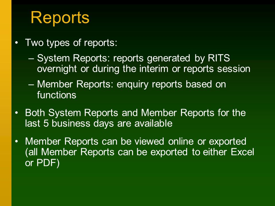 Reports Two types of reports: –System Reports: reports generated by RITS overnight or during the interim or reports session –Member Reports: enquiry reports based on functions Both System Reports and Member Reports for the last 5 business days are available Member Reports can be viewed online or exported (all Member Reports can be exported to either Excel or PDF)