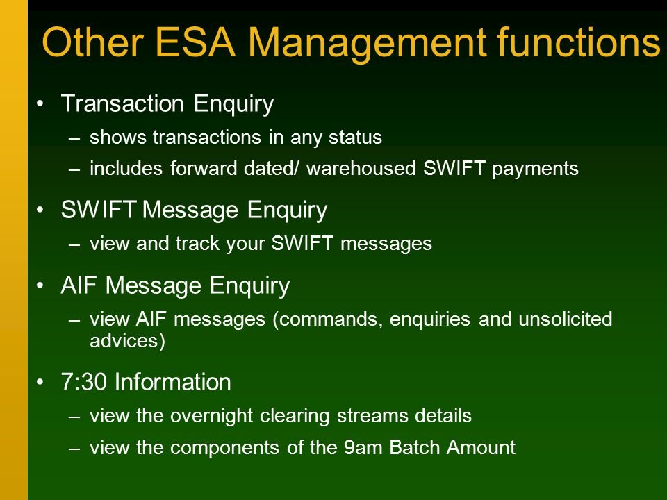 Other ESA Management functions Transaction Enquiry –shows transactions in any status –includes forward dated/ warehoused SWIFT payments SWIFT Message Enquiry –view and track your SWIFT messages AIF Message Enquiry –view AIF messages (commands, enquiries and unsolicited advices) 7:30 Information –view the overnight clearing streams details –view the components of the 9am Batch Amount