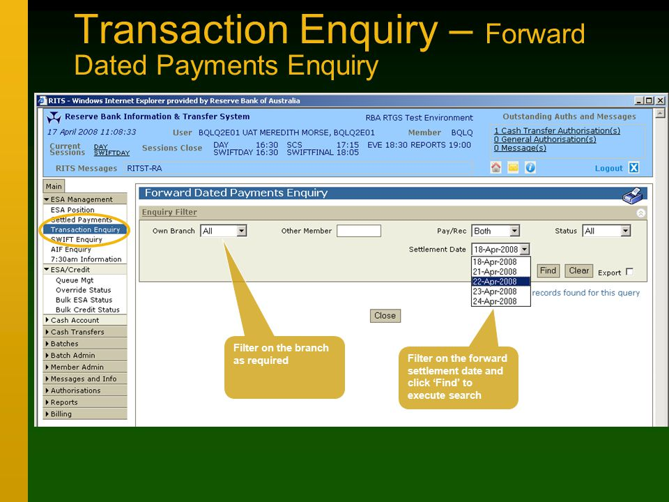 Transaction Enquiry – Forward Dated Payments Enquiry Filter on the branch as required Filter on the forward settlement date and click 'Find' to execute search