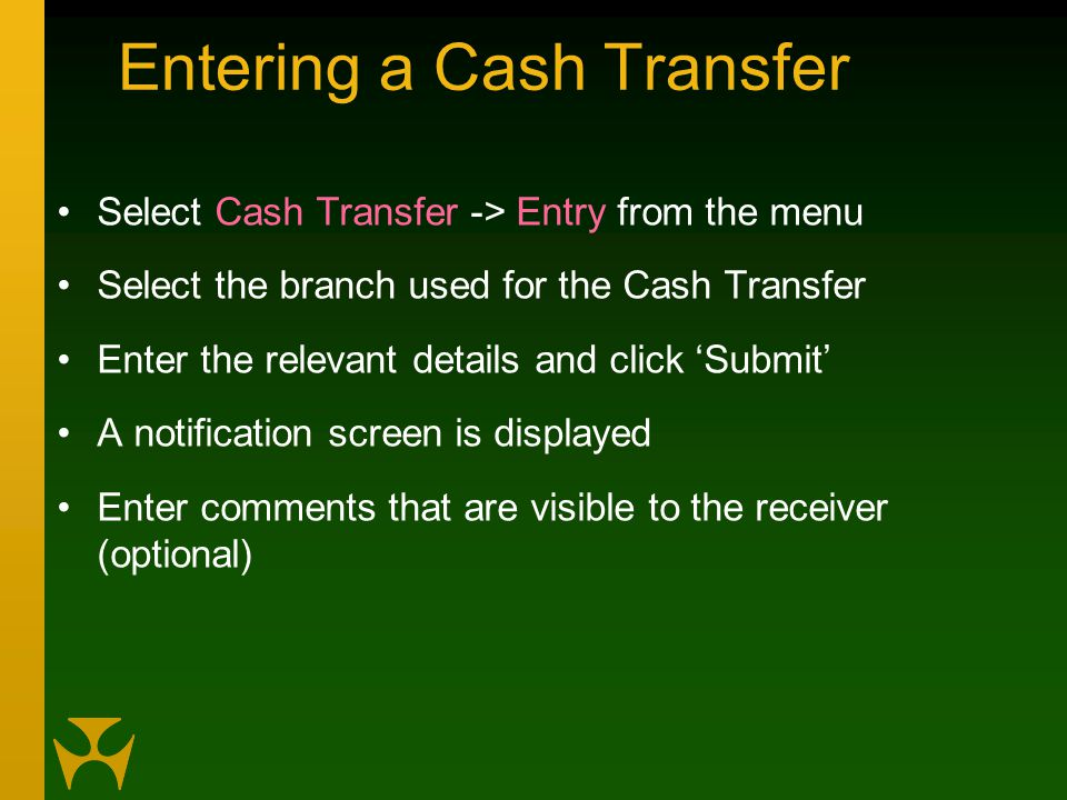 Entering a Cash Transfer Select Cash Transfer -> Entry from the menu Select the branch used for the Cash Transfer Enter the relevant details and click 'Submit' A notification screen is displayed Enter comments that are visible to the receiver (optional)