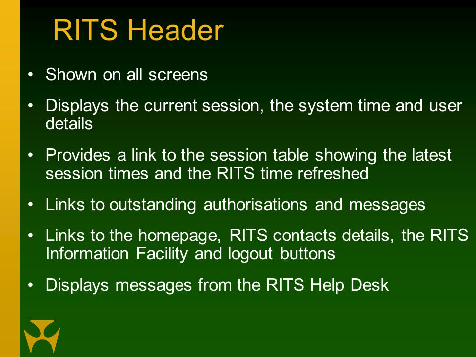 RITS Header Shown on all screens Displays the current session, the system time and user details Provides a link to the session table showing the latest session times and the RITS time refreshed Links to outstanding authorisations and messages Links to the homepage, RITS contacts details, the RITS Information Facility and logout buttons Displays messages from the RITS Help Desk