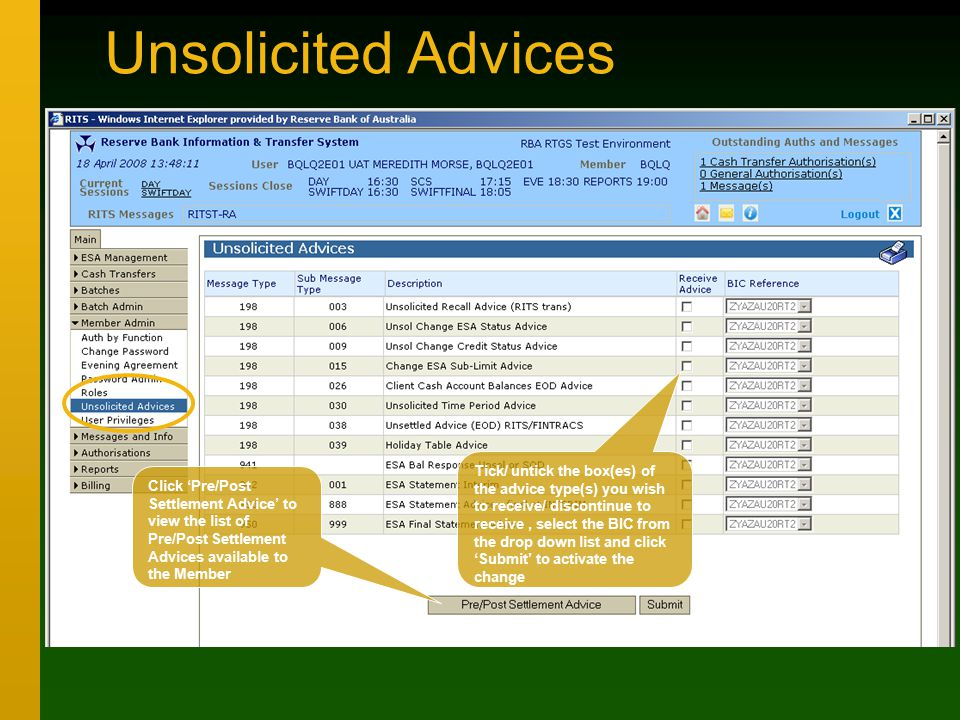Unsolicited Advices Tick/ untick the box(es) of the advice type(s) you wish to receive/ discontinue to receive, select the BIC from the drop down list and click 'Submit' to activate the change Click 'Pre/Post Settlement Advice' to view the list of Pre/Post Settlement Advices available to the Member