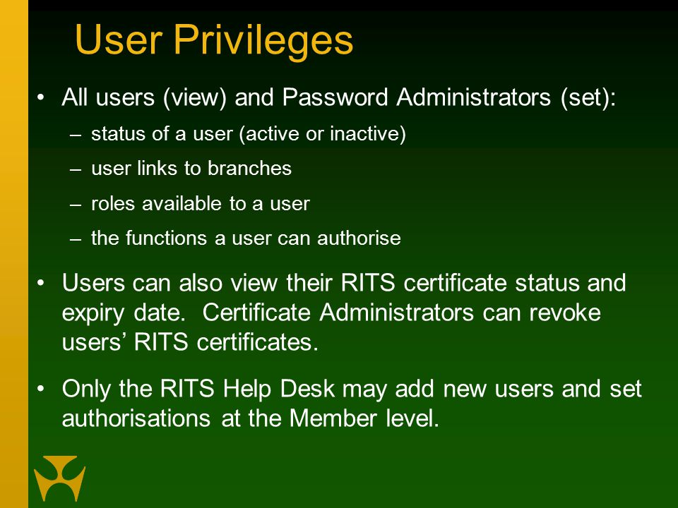 User Privileges All users (view) and Password Administrators (set): –status of a user (active or inactive) –user links to branches –roles available to a user –the functions a user can authorise Users can also view their RITS certificate status and expiry date.