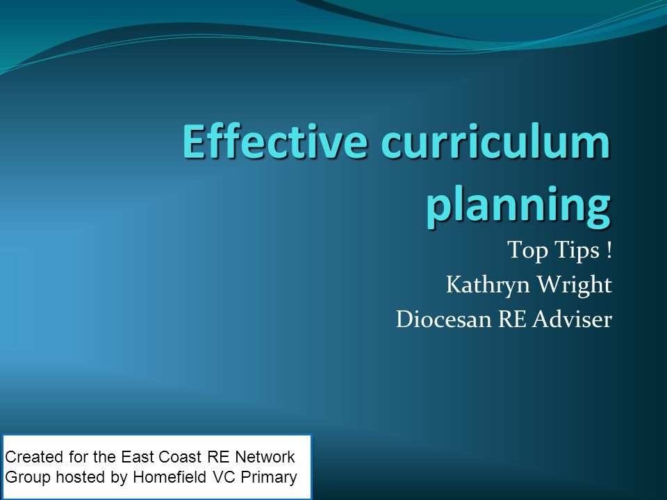 Effective curriculum planning Top Tips ! Kathryn Wright Diocesan RE Adviser Created for the East Coast RE Network Group hosted by Homefield VC Primary