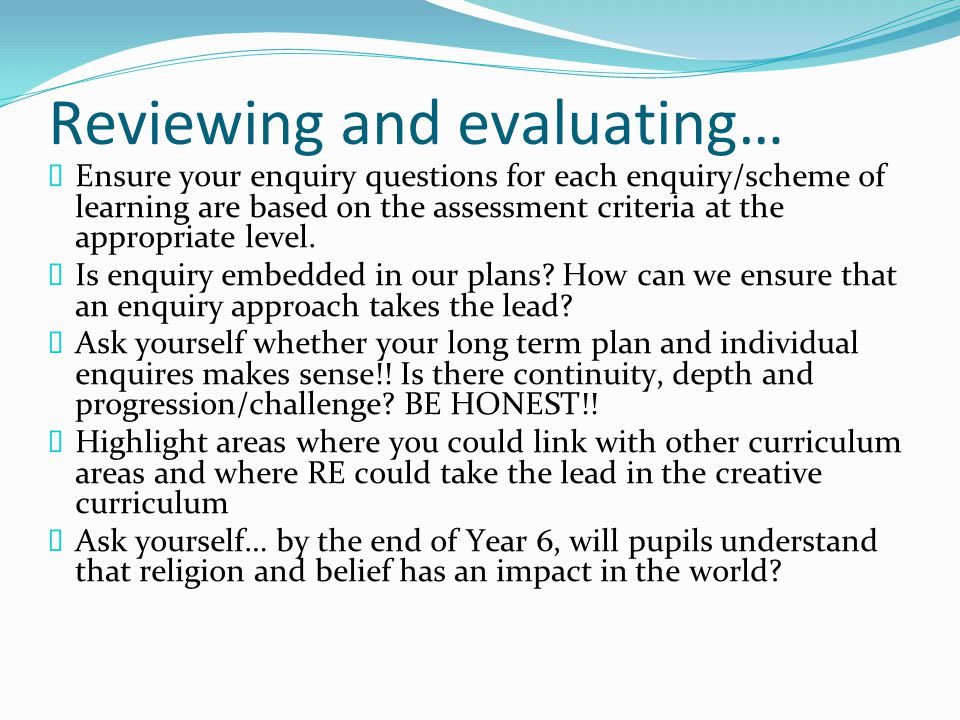 Reviewing and evaluating…  Ensure your enquiry questions for each enquiry/scheme of learning are based on the assessment criteria at the appropriate level.