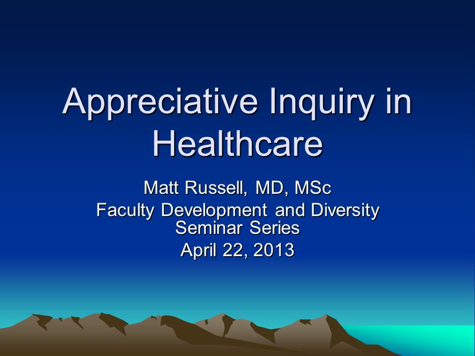 Appreciative Inquiry in Healthcare Matt Russell, MD, MSc Faculty Development and Diversity Seminar Series April 22, 2013