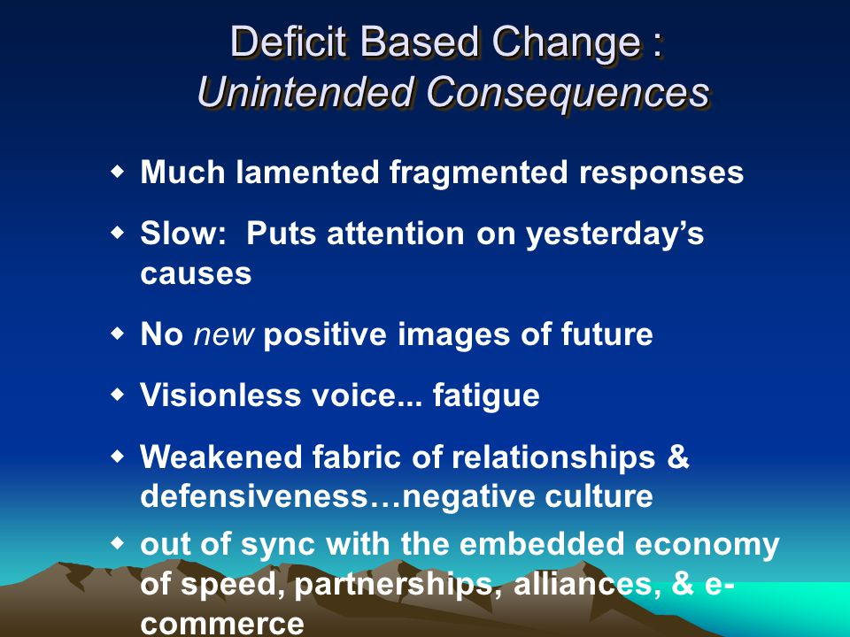 Deficit Based Change : Unintended Consequences  Much lamented fragmented responses  Slow: Puts attention on yesterday's causes  No new positive images of future  Visionless voice...