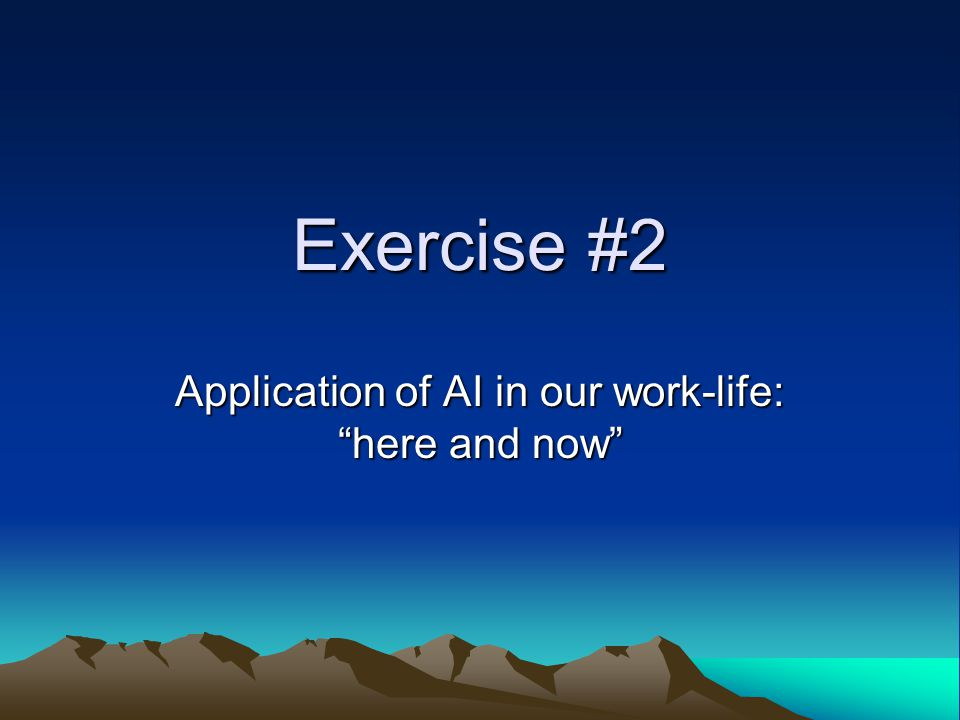 Exercise #2 Application of AI in our work-life: here and now