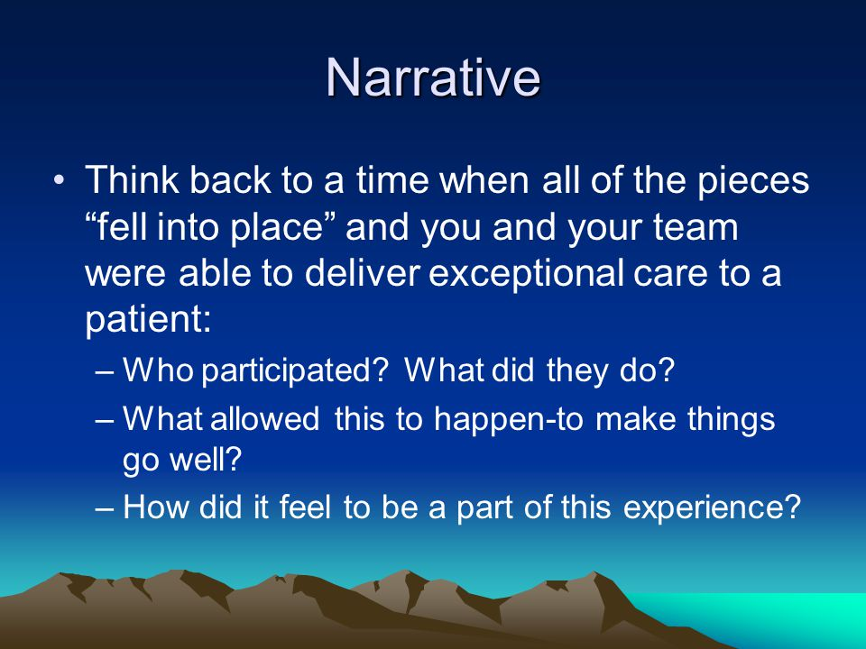 Narrative Think back to a time when all of the pieces fell into place and you and your team were able to deliver exceptional care to a patient: –Who participated.
