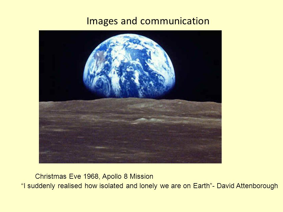 Images and communication Christmas Eve 1968, Apollo 8 Mission I suddenly realised how isolated and lonely we are on Earth - David Attenborough